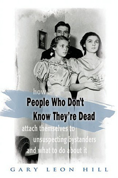 People Who Don't Know They're Dead: How They Attach Themselves to Unsuspecting Bystanders and What to Do About It by Gary Leon Hill