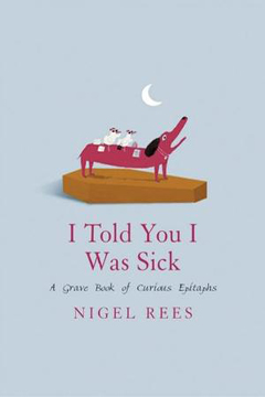 I Told You I Was Sick: A Grave Book of Curious Epitaphs by Nigel Rees