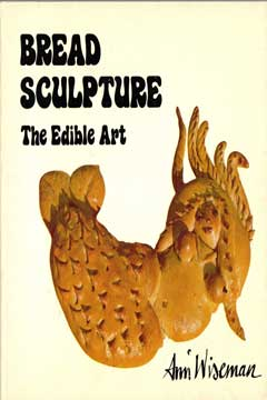 Bread Sculpture: The Edible Art by Ann Wiseman