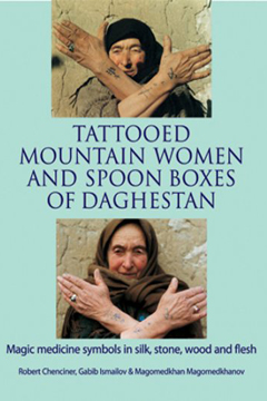 Tattooed Mountain Women and Spoonboxes of Daghestan by Robert Chenciner and Gabib Ismailov and Magomedkhan Magomedkhanov