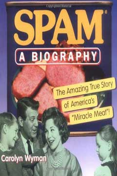 SPAM: A Biography: The Amazing True Story of America's Miracle Meat! by Carolyn Wyman